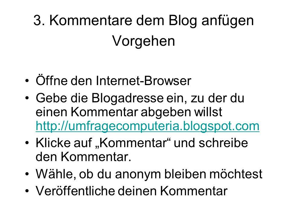 3. Kommentare dem Blog anfügen Vorgehen Öffne den Internet-Browser Gebe die Blogadresse ein, zu der du einen Kommentar abgeben willst http://umfrageco