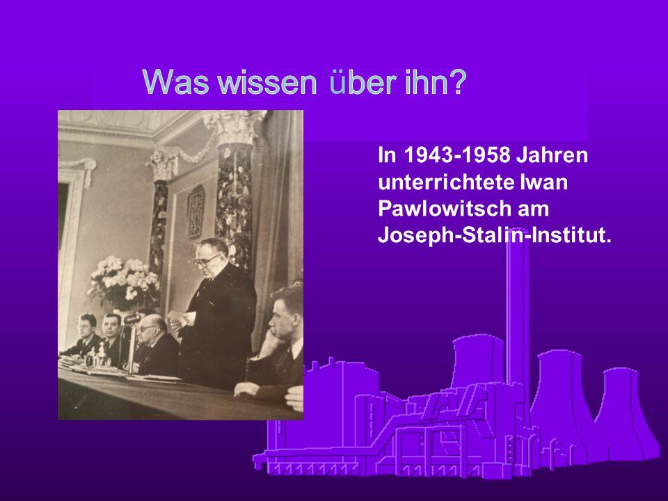 In 1943-1958 Jahren unterrichtete Iwan Pawlowitsch am Joseph-Stalin-Institut.