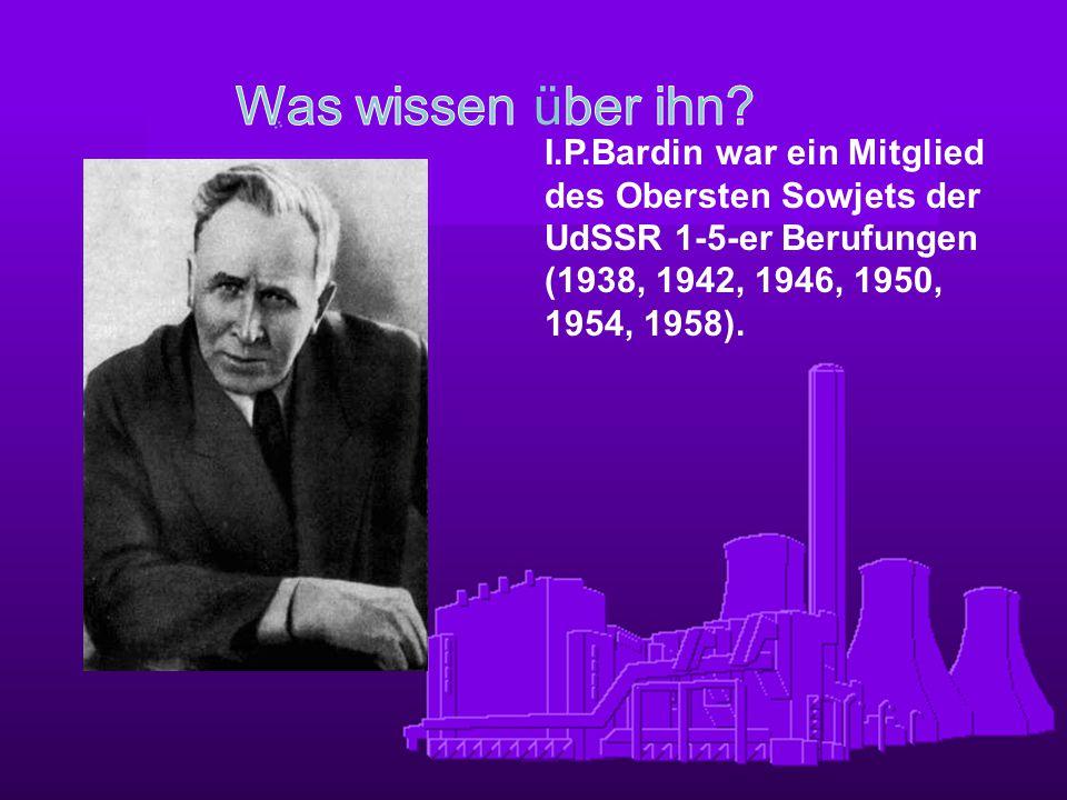 I.P.Bardin war ein Mitglied des Obersten Sowjets der UdSSR 1-5-er Berufungen (1938, 1942, 1946, 1950, 1954, 1958).