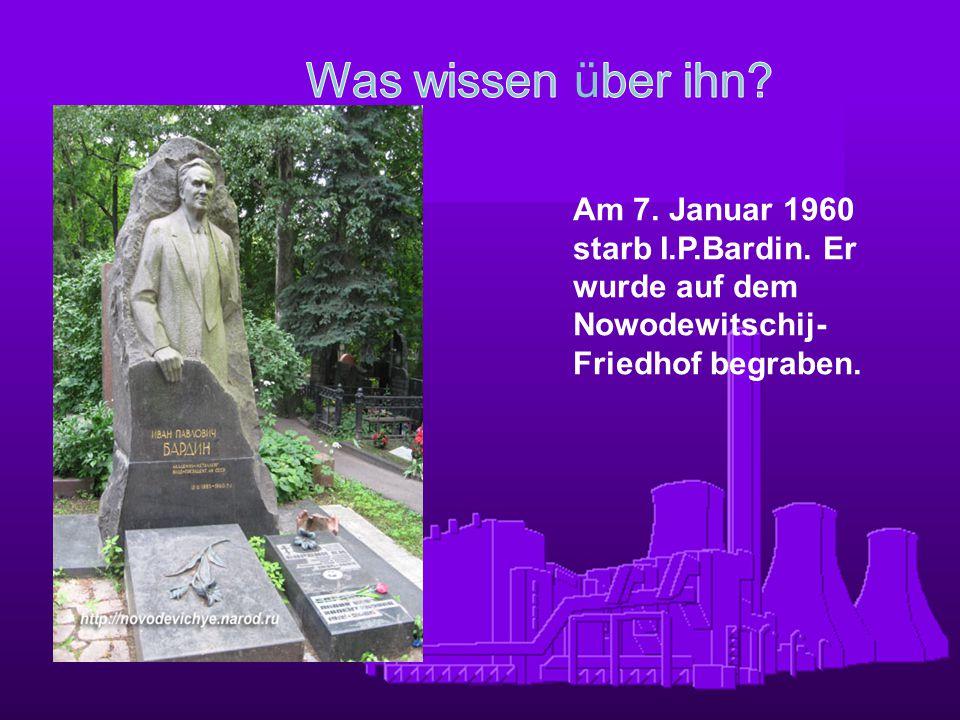Am 7. Januar 1960 starb I.P.Bardin. Er wurde auf dem Nowodewitschij- Friedhof begraben.