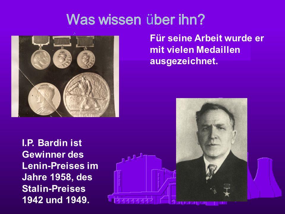 I.P. Bardin ist Gewinner des Lenin-Preises im Jahre 1958, des Stalin-Preises 1942 und 1949. Für seine Arbeit wurde er mit vielen Medaillen ausgezeichn