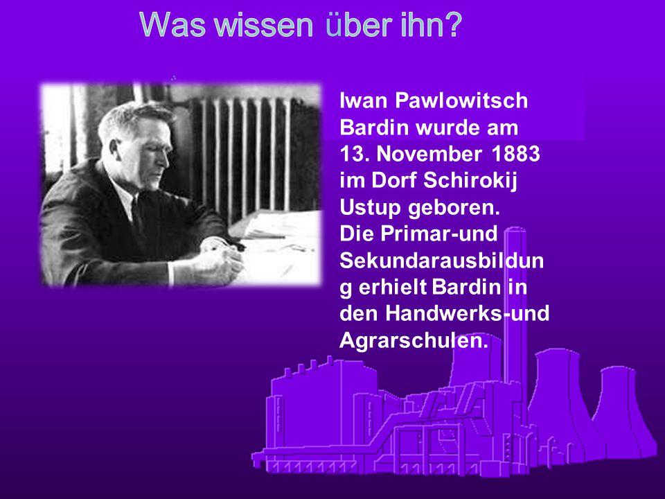 Iwan Pawlowitsch Bardin wurde am 13. November 1883 im Dorf Schirokij Ustup geboren. Die Primar-und Sekundarausbildun g erhielt Bardin in den Handwerks