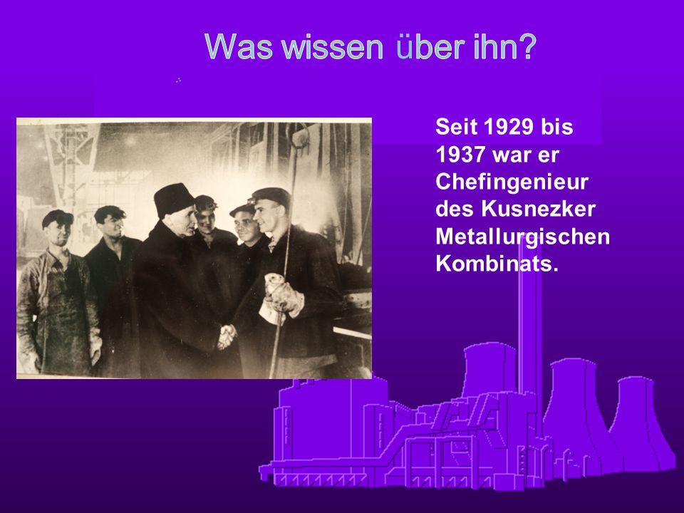 Seit 1929 bis 1937 war er Chefingenieur des Kusnezker Metallurgischen Kombinats.