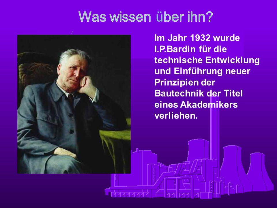 Im Jahr 1932 wurde I.P.Bardin für die technische Entwicklung und Einführung neuer Prinzipien der Bautechnik der Titel eines Akademikers verliehen.