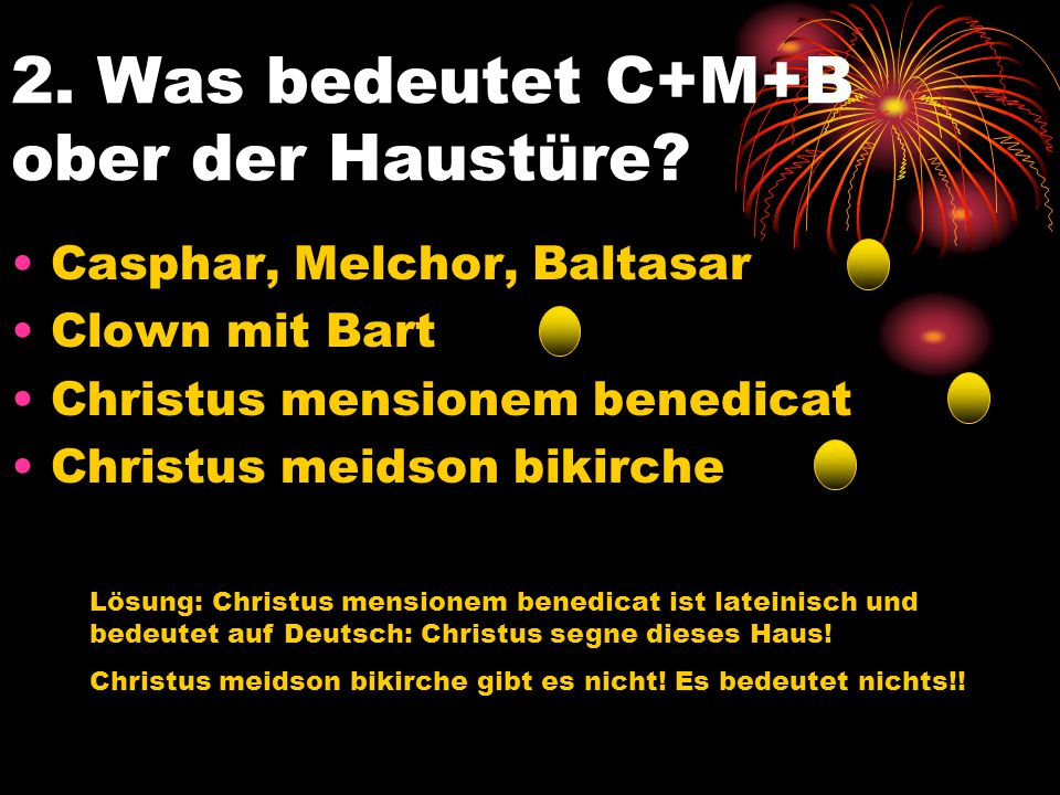 2. Was bedeutet C+M+B ober der Haustüre? Casphar, Melchor, Baltasar Clown mit Bart Christus mensionem benedicat Christus meidson bikirche Lösung: Chri