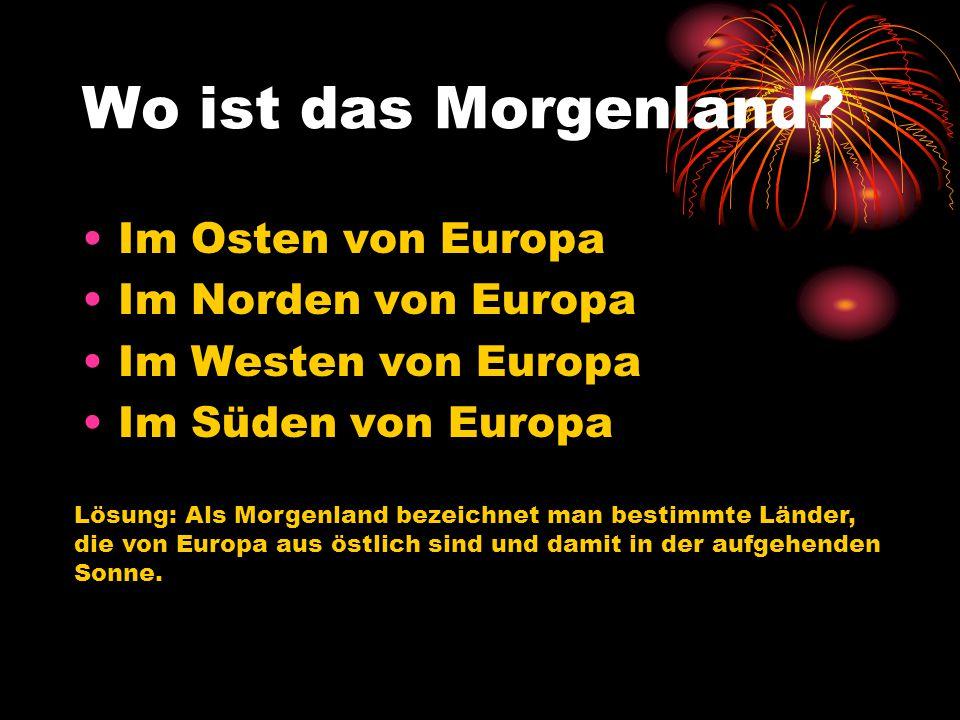 Wo ist das Morgenland? Im Osten von Europa Im Norden von Europa Im Westen von Europa Im Süden von Europa Lösung: Als Morgenland bezeichnet man bestimm