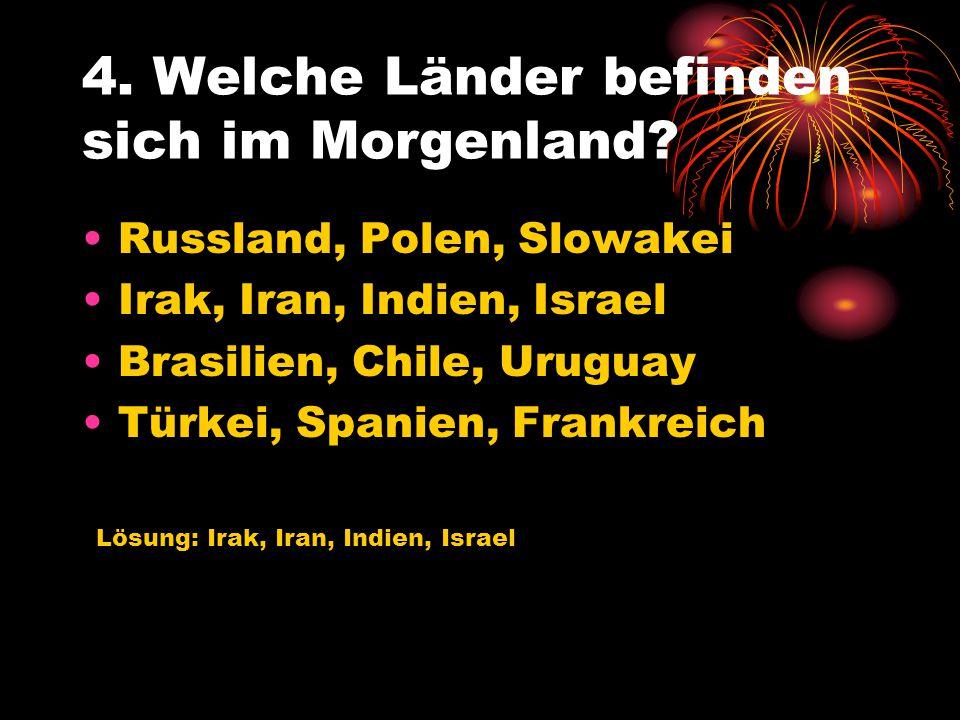 4. Welche Länder befinden sich im Morgenland? Russland, Polen, Slowakei Irak, Iran, Indien, Israel Brasilien, Chile, Uruguay Türkei, Spanien, Frankrei
