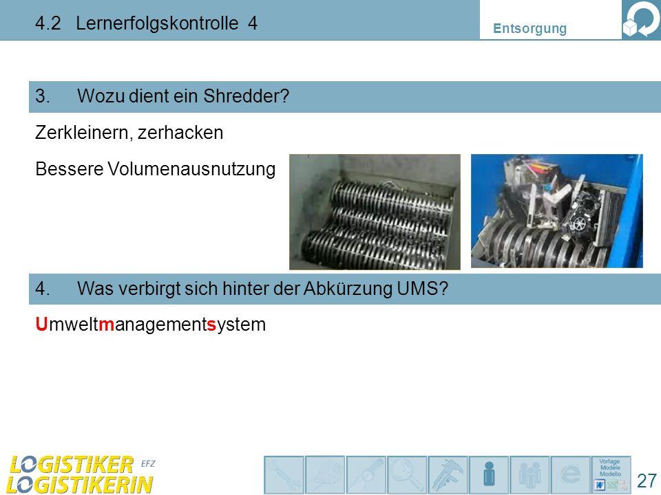 Entsorgung 4.2 Lernerfolgskontrolle 4 27 3. Wozu dient ein Shredder? 4. Was verbirgt sich hinter der Abkürzung UMS? Zerkleinern, zerhacken Bessere Vol