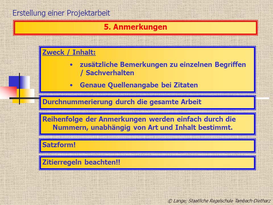Erstellung einer Projektarbeit 5. Anmerkungen Zweck / Inhalt: zusätzliche Bemerkungen zu einzelnen Begriffen / Sachverhalten Genaue Quellenangabe bei