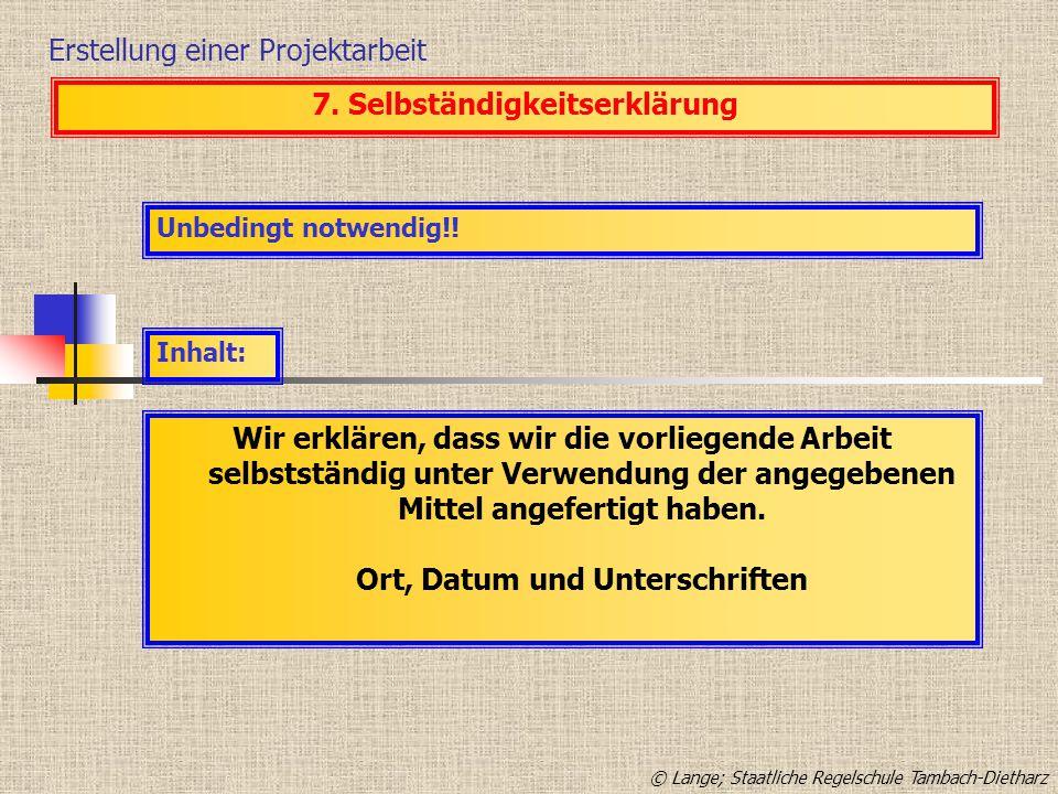 Erstellung einer Projektarbeit 7. Selbständigkeitserklärung Unbedingt notwendig!! Inhalt: Wir erklären, dass wir die vorliegende Arbeit selbstständig