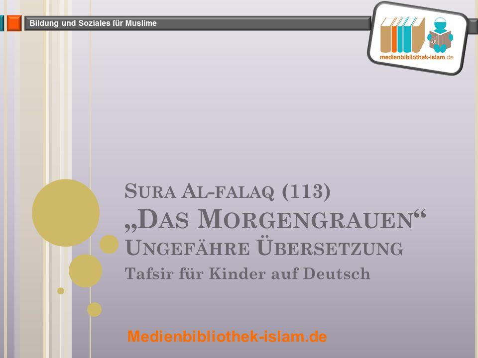 "S URA A L - FALAQ (113) ""D AS M ORGENGRAUEN U NGEFÄHRE Ü BERSETZUNG Tafsir für Kinder auf Deutsch Medienbibliothek-islam.de"