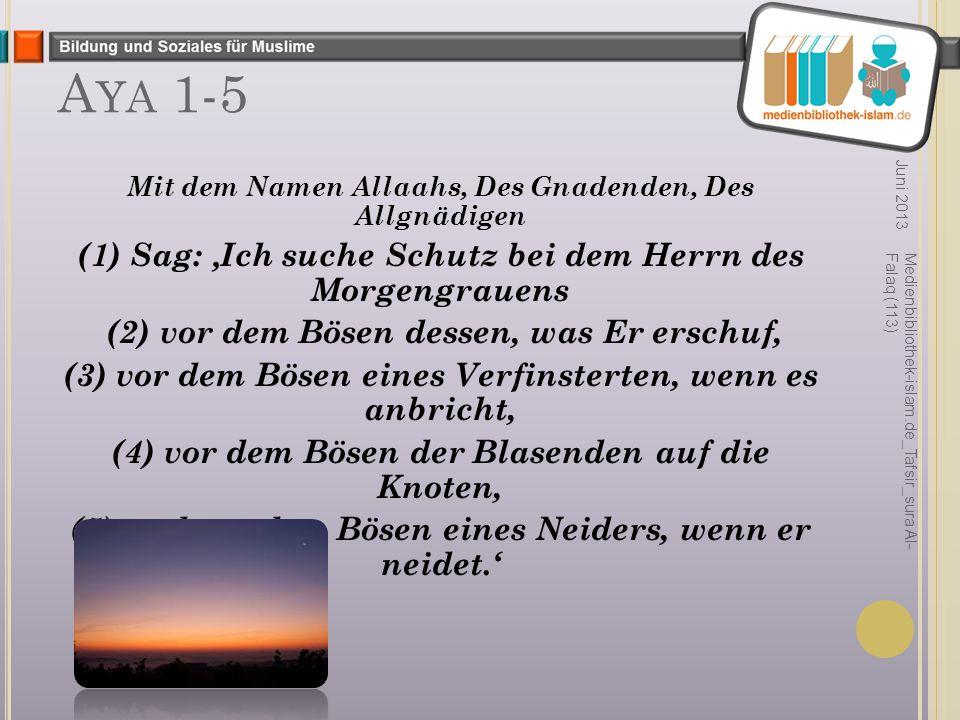 A YA 1-5 Mit dem Namen Allaahs, Des Gnadenden, Des Allgnädigen (1) Sag: 'Ich suche Schutz bei dem Herrn des Morgengrauens (2) vor dem Bösen dessen, was Er erschuf, (3) vor dem Bösen eines Verfinsterten, wenn es anbricht, (4) vor dem Bösen der Blasenden auf die Knoten, (5) und vor dem Bösen eines Neiders, wenn er neidet.' Juni 2013 Medienbibliothek-islam.de_Tafsir_sura Al- Falaq (113)