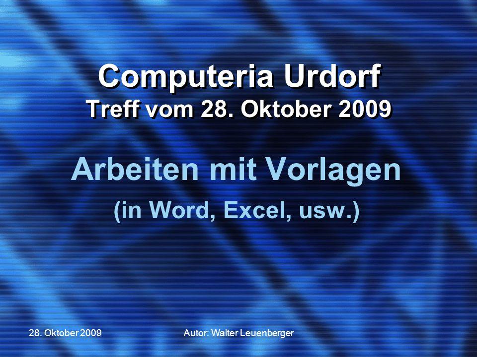 28. Oktober 2009Autor: Walter Leuenberger Computeria Urdorf Treff vom 28. Oktober 2009 Arbeiten mit Vorlagen (in Word, Excel, usw.)