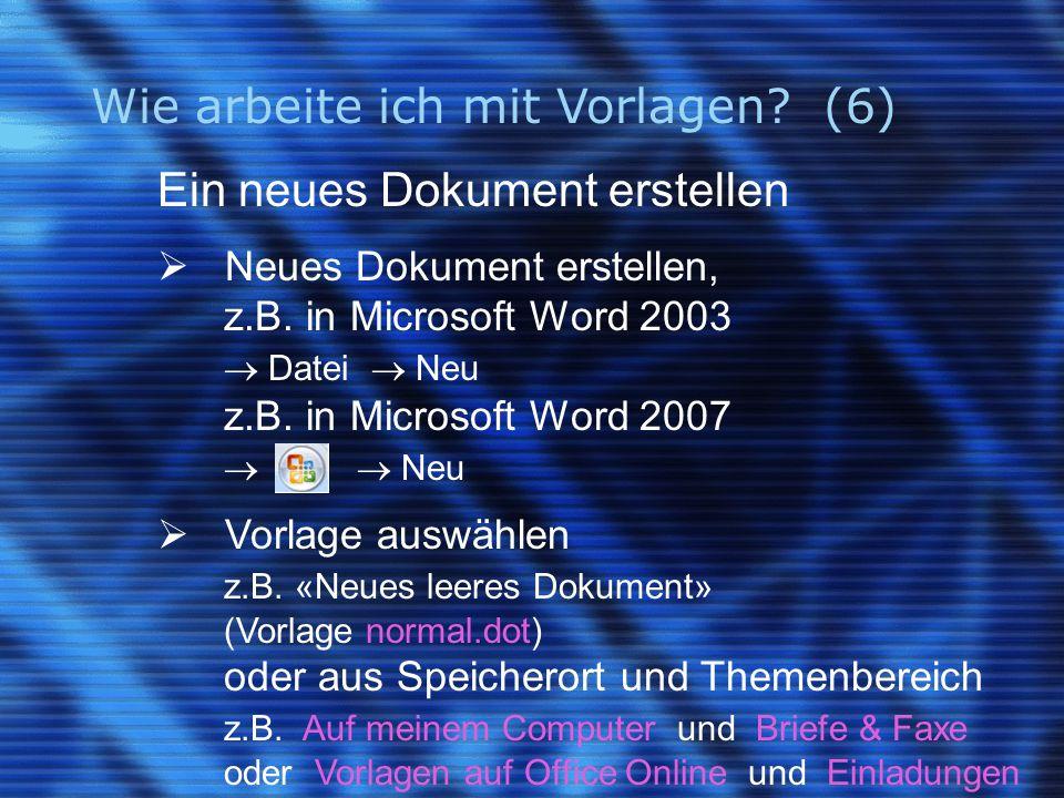 Wie arbeite ich mit Vorlagen? (6) Ein neues Dokument erstellen  Neues Dokument erstellen, z.B. in Microsoft Word 2003  Datei  Neu z.B. in Microsoft