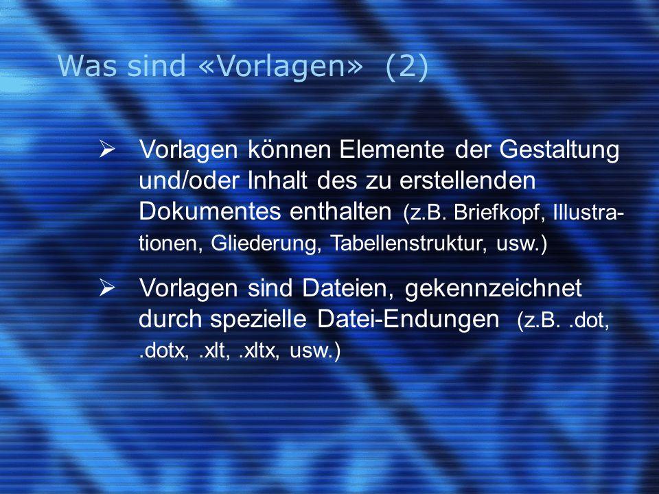 Was sind «Vorlagen» (2)  Vorlagen können Elemente der Gestaltung und/oder Inhalt des zu erstellenden Dokumentes enthalten (z.B.