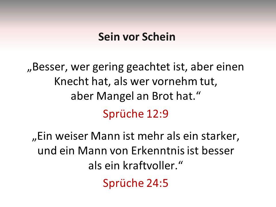 """""""Besser, wer gering geachtet ist, aber einen Knecht hat, als wer vornehm tut, aber Mangel an Brot hat. Sprüche 12:9 """"Ein weiser Mann ist mehr als ein starker, und ein Mann von Erkenntnis ist besser als ein kraftvoller. Sprüche 24:5 Sein vor Schein"""