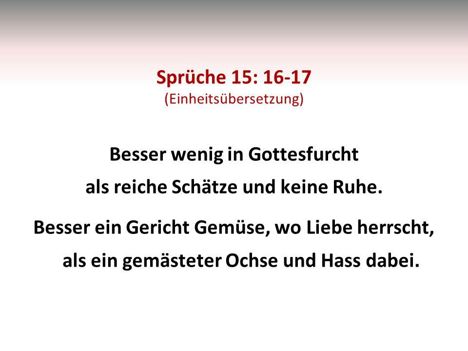 Sprüche 15: 16-17 (Einheitsübersetzung) Besser wenig in Gottesfurcht als reiche Schätze und keine Ruhe.