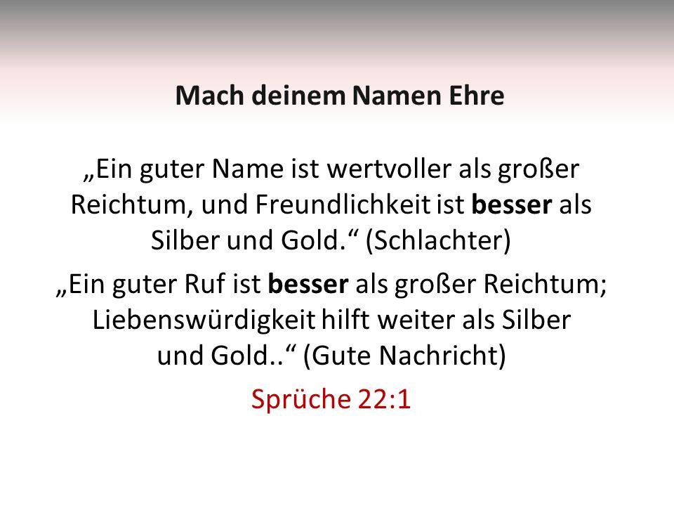 """""""Ein guter Name ist wertvoller als großer Reichtum, und Freundlichkeit ist besser als Silber und Gold. (Schlachter) """"Ein guter Ruf ist besser als großer Reichtum; Liebenswürdigkeit hilft weiter als Silber und Gold.. (Gute Nachricht) Sprüche 22:1 Mach deinem Namen Ehre"""