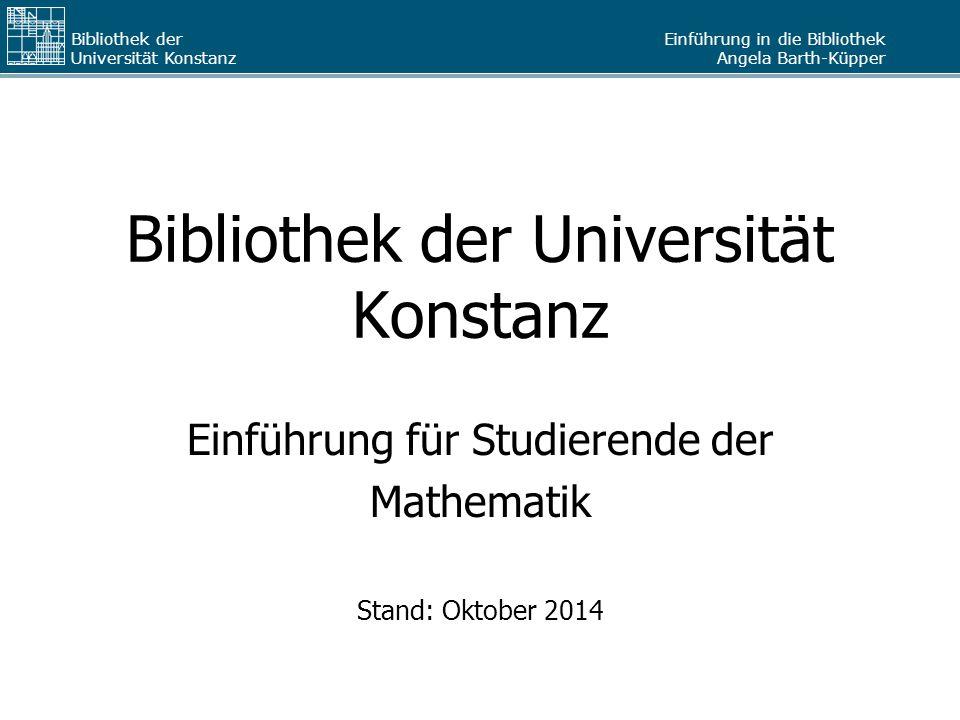 Einführung in die Bibliothek Angela Barth-Küpper Bibliothek der Universität Konstanz Bibliothek der Universität Konstanz Einführung für Studierende der Mathematik Stand: Oktober 2014