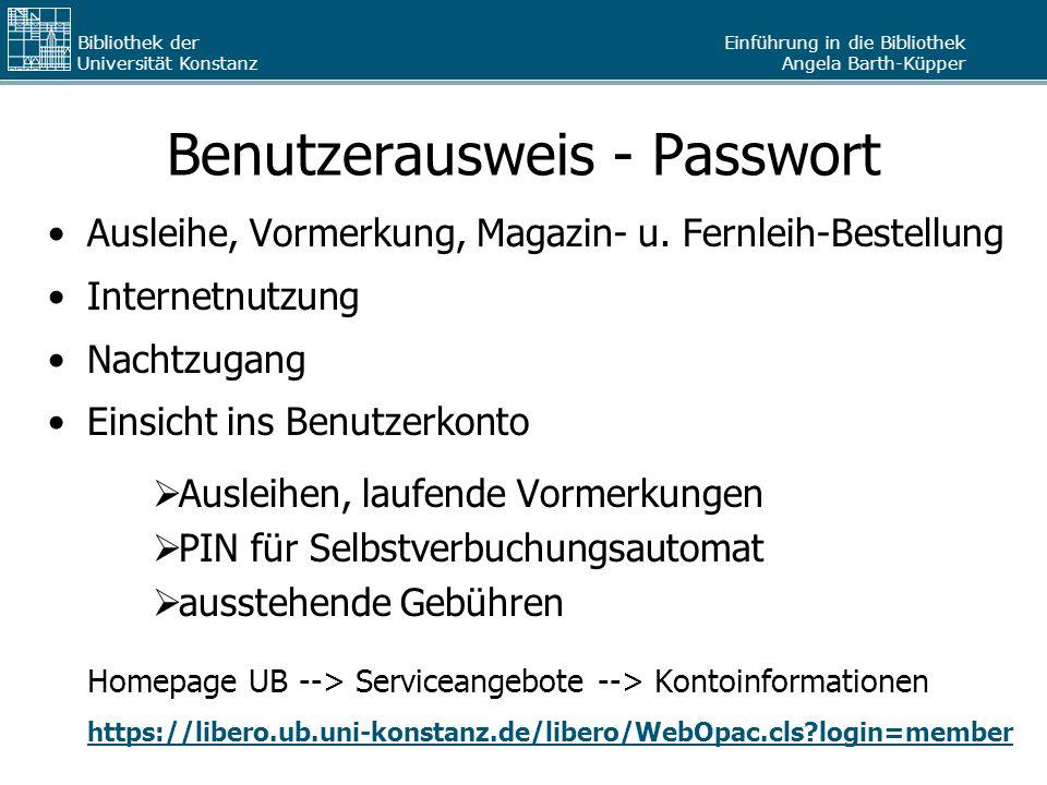 Einführung in die Bibliothek Angela Barth-Küpper Bibliothek der Universität Konstanz Benutzerausweis - Passwort Ausleihe, Vormerkung, Magazin- u. Fern