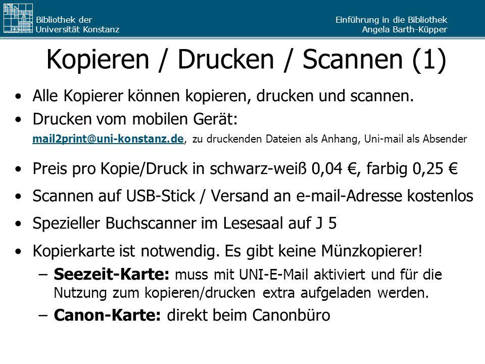 Einführung in die Bibliothek Angela Barth-Küpper Bibliothek der Universität Konstanz Kopieren / Drucken / Scannen (1) Alle Kopierer können kopieren, drucken und scannen.