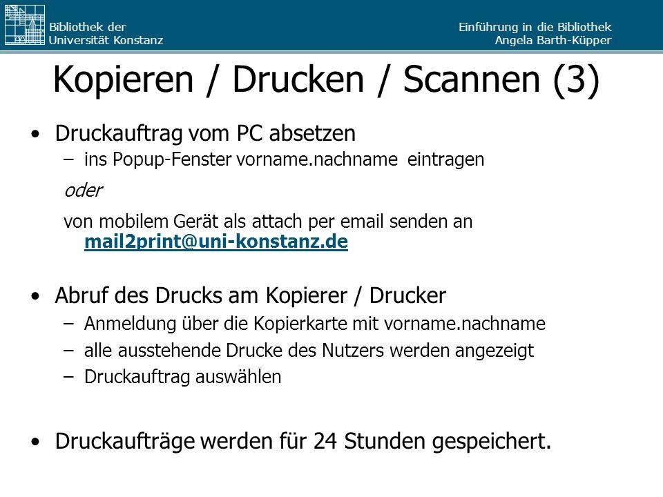 Einführung in die Bibliothek Angela Barth-Küpper Bibliothek der Universität Konstanz Kopieren / Drucken / Scannen (3) Druckauftrag vom PC absetzen –ins Popup-Fenster vorname.nachname eintragen oder von mobilem Gerät als attach per email senden an mail2print@uni-konstanz.de mail2print@uni-konstanz.de Abruf des Drucks am Kopierer / Drucker –Anmeldung über die Kopierkarte mit vorname.nachname –alle ausstehende Drucke des Nutzers werden angezeigt –Druckauftrag auswählen Druckaufträge werden für 24 Stunden gespeichert.