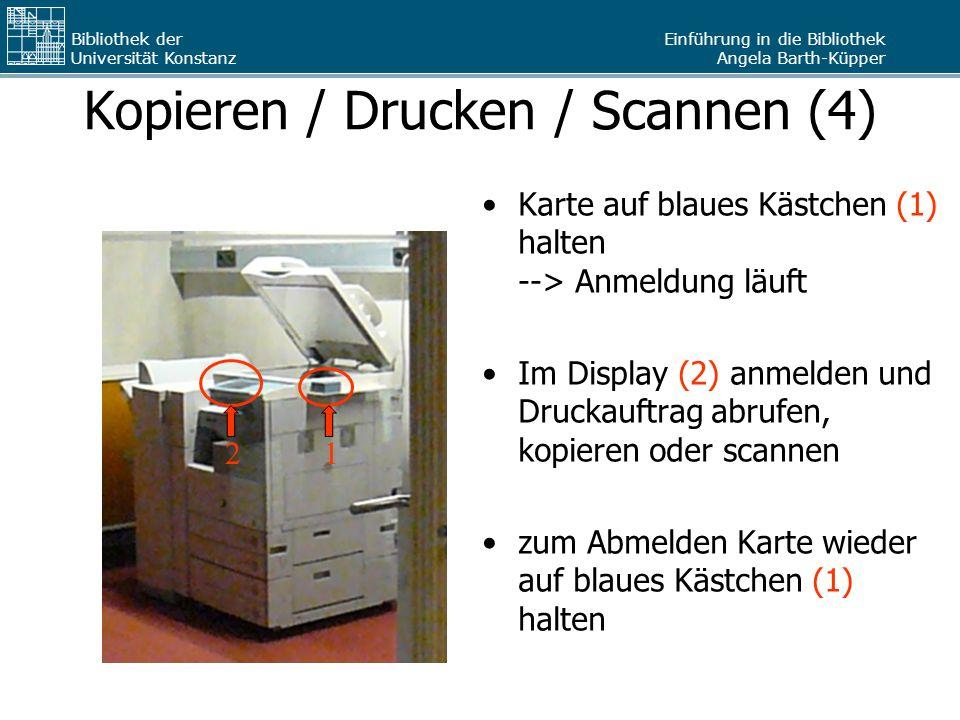 Einführung in die Bibliothek Angela Barth-Küpper Bibliothek der Universität Konstanz Kopieren / Drucken / Scannen (4) Karte auf blaues Kästchen (1) ha