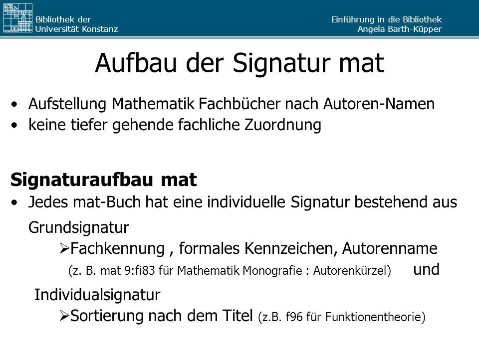Einführung in die Bibliothek Angela Barth-Küpper Bibliothek der Universität Konstanz Aufbau der Signatur mat Aufstellung Mathematik Fachbücher nach Au
