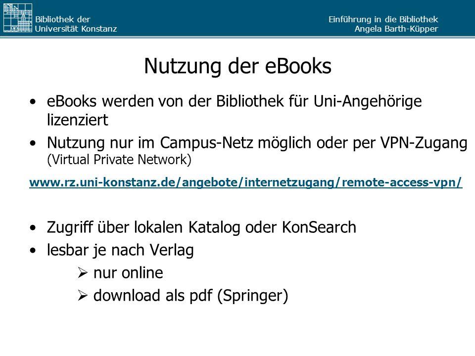 Einführung in die Bibliothek Angela Barth-Küpper Bibliothek der Universität Konstanz Nutzung der eBooks eBooks werden von der Bibliothek für Uni-Angehörige lizenziert Nutzung nur im Campus-Netz möglich oder per VPN-Zugang (Virtual Private Network) www.rz.uni-konstanz.de/angebote/internetzugang/remote-access-vpn/ Zugriff über lokalen Katalog oder KonSearch lesbar je nach Verlag  nur online  download als pdf (Springer)