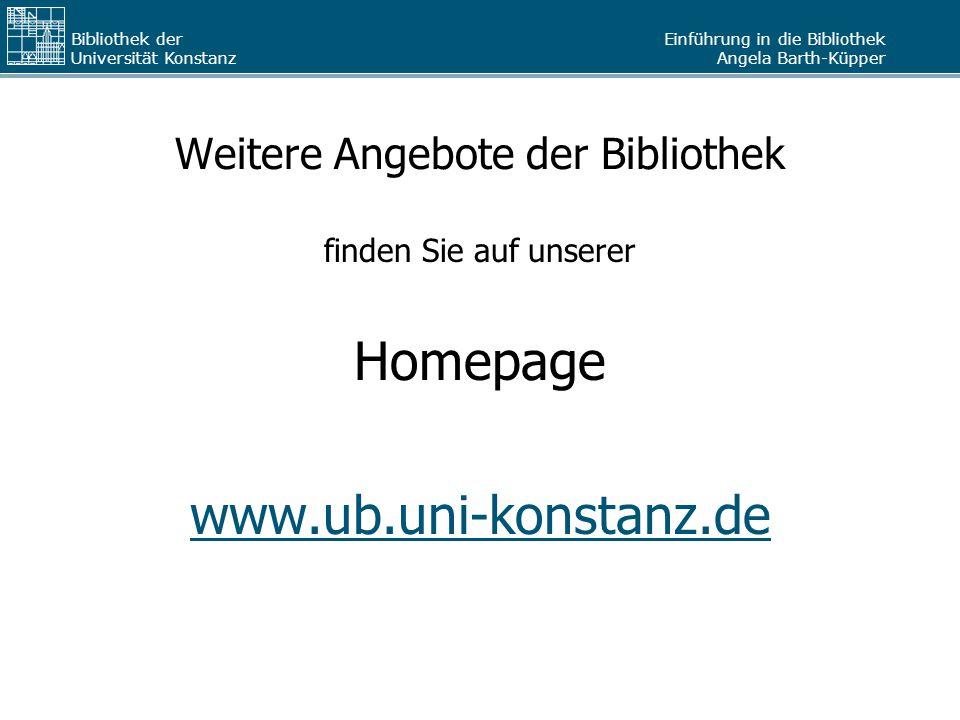 Einführung in die Bibliothek Angela Barth-Küpper Bibliothek der Universität Konstanz Weitere Angebote der Bibliothek finden Sie auf unserer Homepage www.ub.uni-konstanz.de