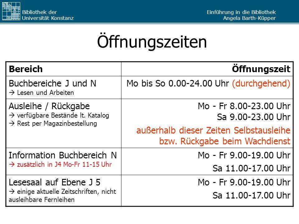 Einführung in die Bibliothek Angela Barth-Küpper Bibliothek der Universität Konstanz Öffnungszeiten BereichÖffnungszeit Buchbereiche J und N  Lesen und Arbeiten Mo bis So 0.00-24.00 Uhr (durchgehend) Ausleihe / Rückgabe  verfügbare Bestände lt.