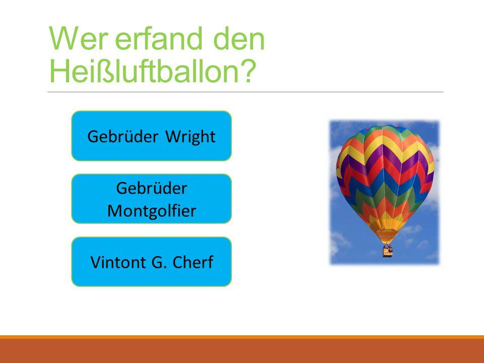Wer erfand den Heißluftballon? Gebrüder Wright Gebrüder Montgolfier Vintont G. Cherf
