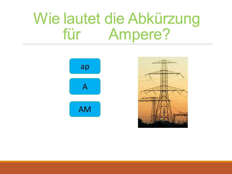 Wie lautet die Abkürzung für Ampere? ap A AM