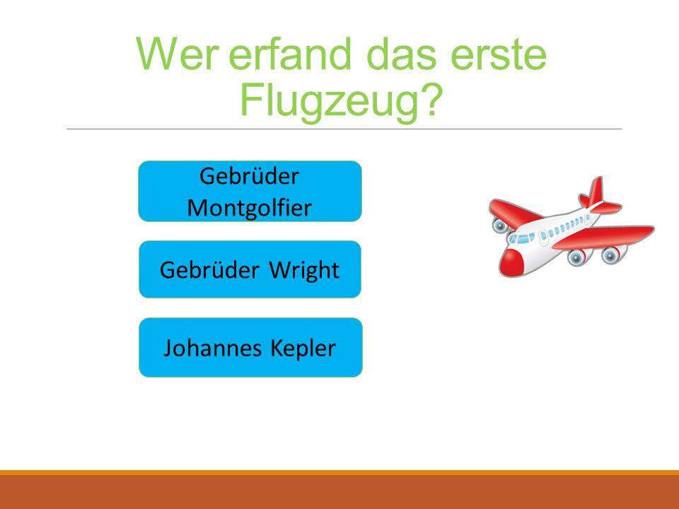 Wer erfand das erste Flugzeug? Gebrüder Wright Gebrüder Montgolfier Johannes Kepler