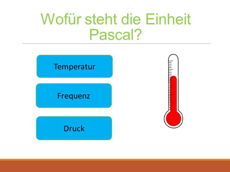 Wofür steht die Einheit Pascal? Druck Frequenz Temperatur