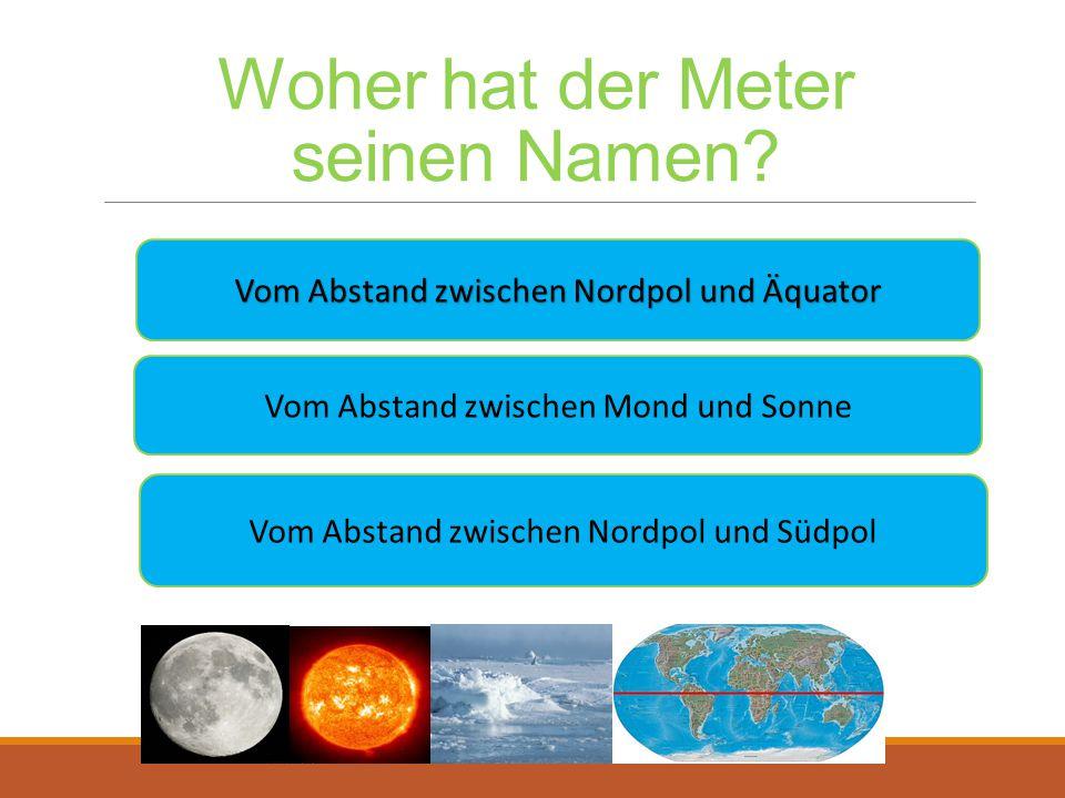 Woher hat der Meter seinen Namen? Vom Abstand zwischen Nordpol und Äquator Vom Abstand zwischen Nordpol und Äquator Vom Abstand zwischen Mond und Sonn