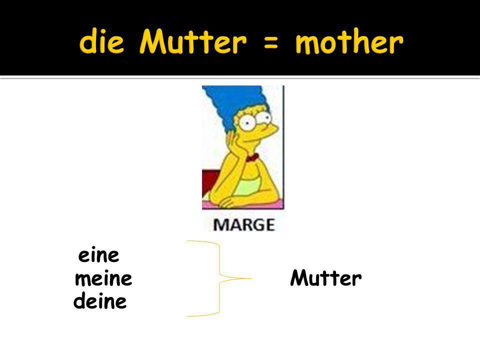 eine meine Mutter deine