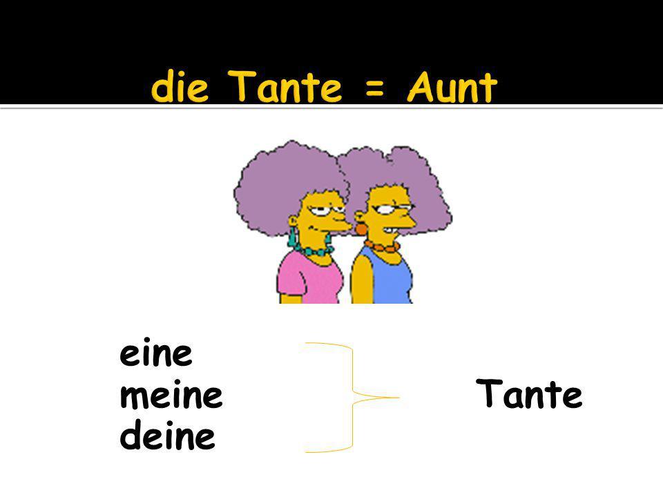 eine meine Tante deine