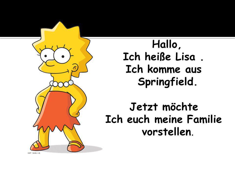 Hallo, Ich heiße Lisa. Ich komme aus Springfield. Jetzt möchte Ich euch meine Familie vorstellen.