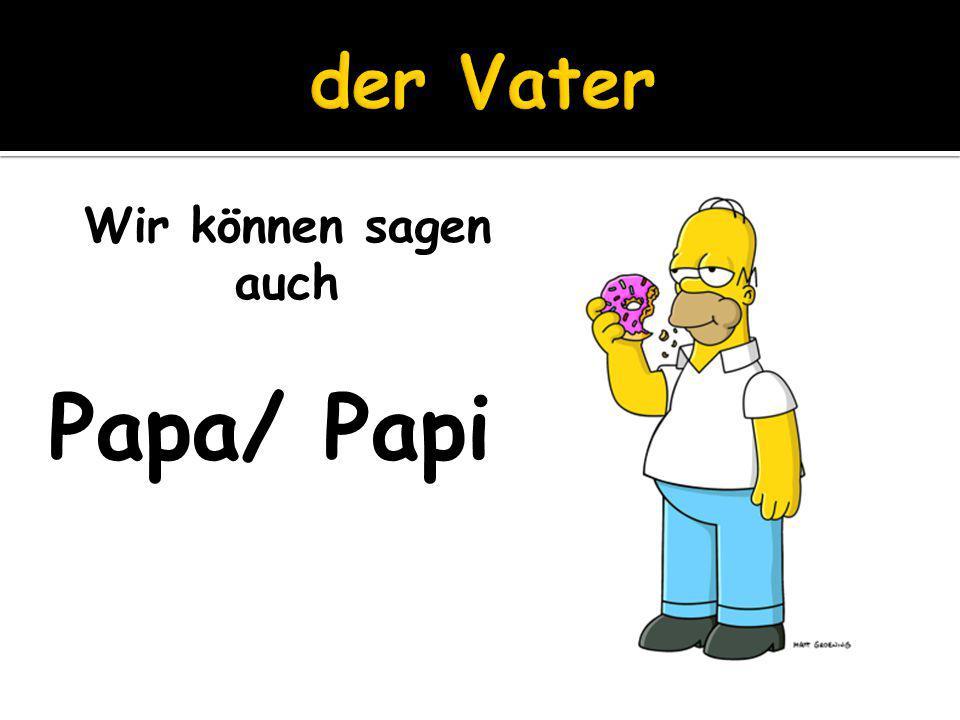 Wir können sagen auch Papa/ Papi