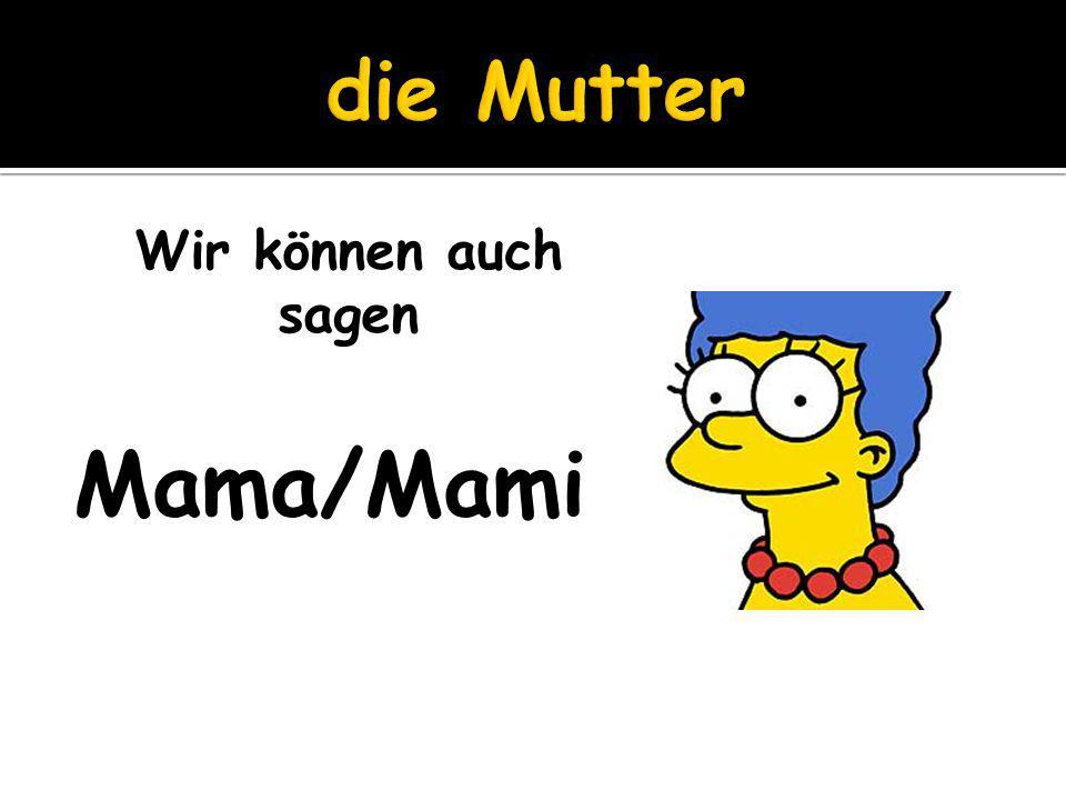 Wir können auch sagen Mama/Mami