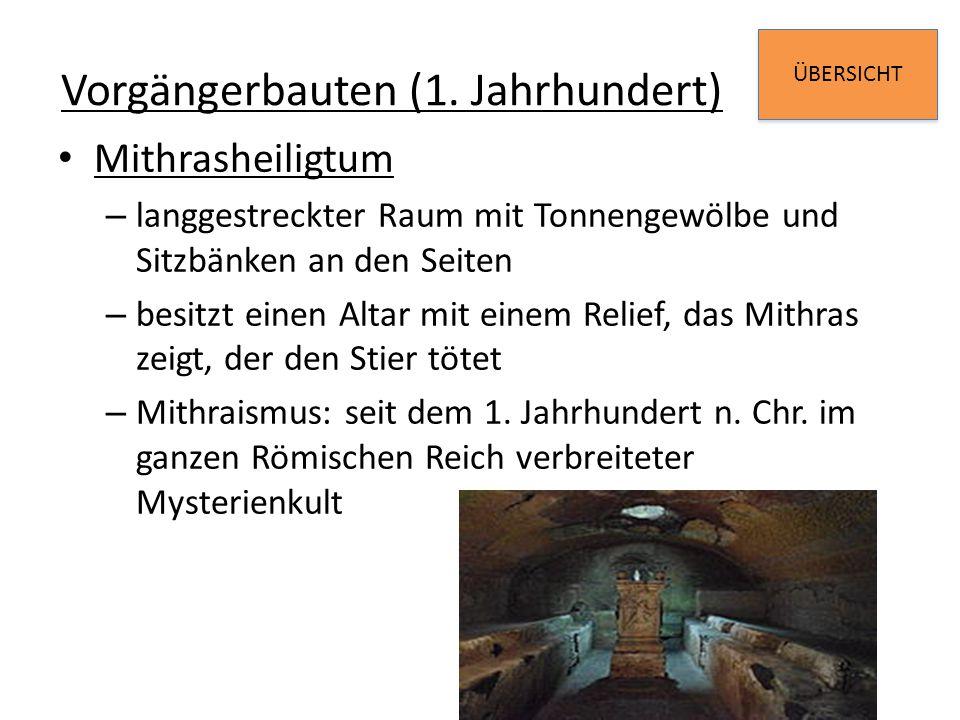 ÜBERSICHT Vorgängerbauten (1. Jahrhundert) Mithrasheiligtum – langgestreckter Raum mit Tonnengewölbe und Sitzbänken an den Seiten – besitzt einen Alta