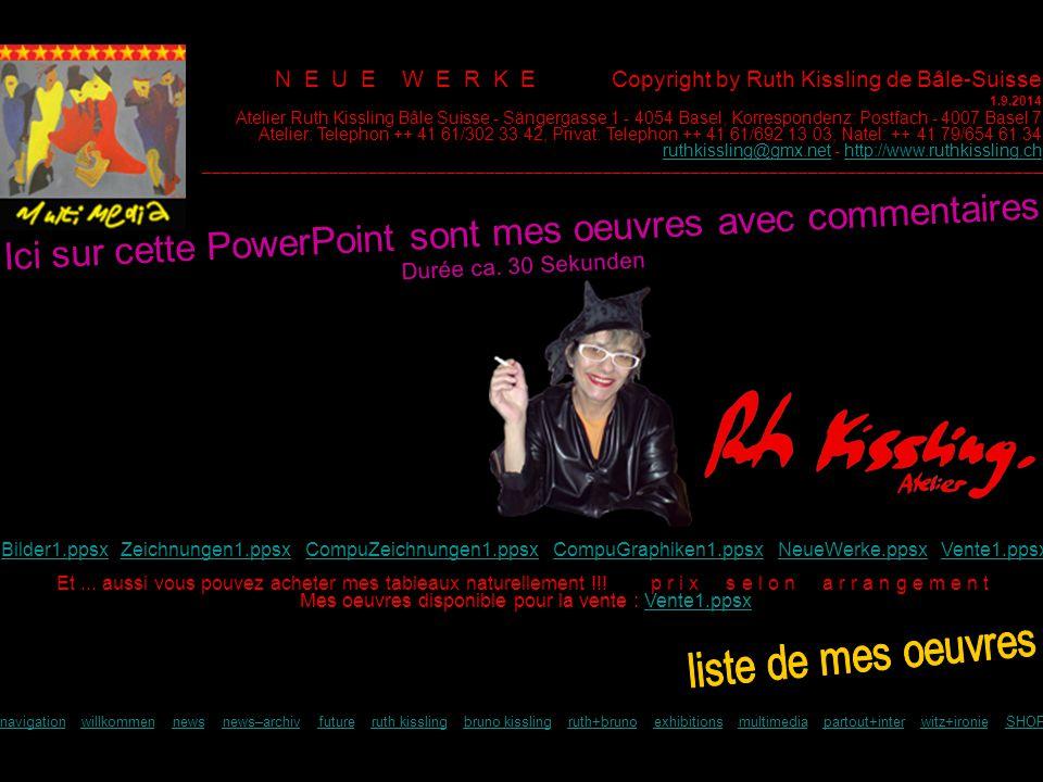 N E U E W E R K E Copyright by Ruth Kissling de Bâle-Suisse 1.9.2014 Et... aussi vous pouvez acheter mes tableaux naturellement !!! p r i x s e l o n