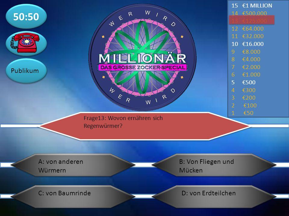 50:50 Publikum 15€1 MILLION 14€500.000 13€125.000 12€64.000 11€32.000 10€16.000 9€8.000 8€4.000 7€2.000 6€1.000 5€500 4€300 3€200 2 €100 1 €50 Frage12: Wie heißt der Stoff der Pflanzen die grüne Farbe verleiht A: ChloroformB: Chlorophyll D: VakuoleC: Chloroplast