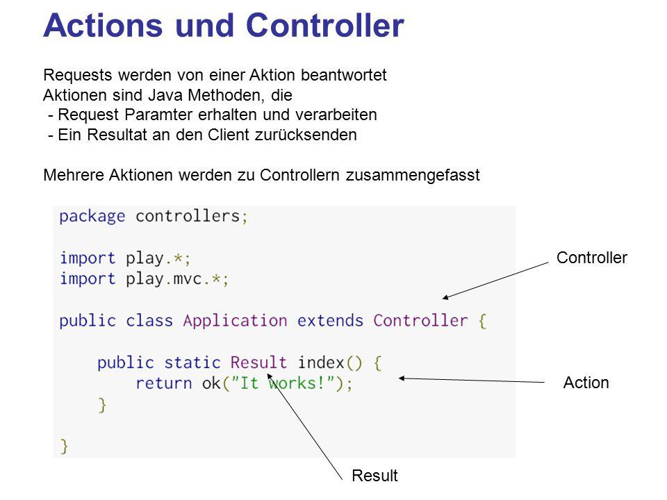 Actions und Controller Requests werden von einer Aktion beantwortet Aktionen sind Java Methoden, die - Request Paramter erhalten und verarbeiten - Ein