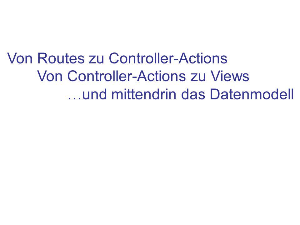 Von Routes zu Controller-Actions Von Controller-Actions zu Views …und mittendrin das Datenmodell