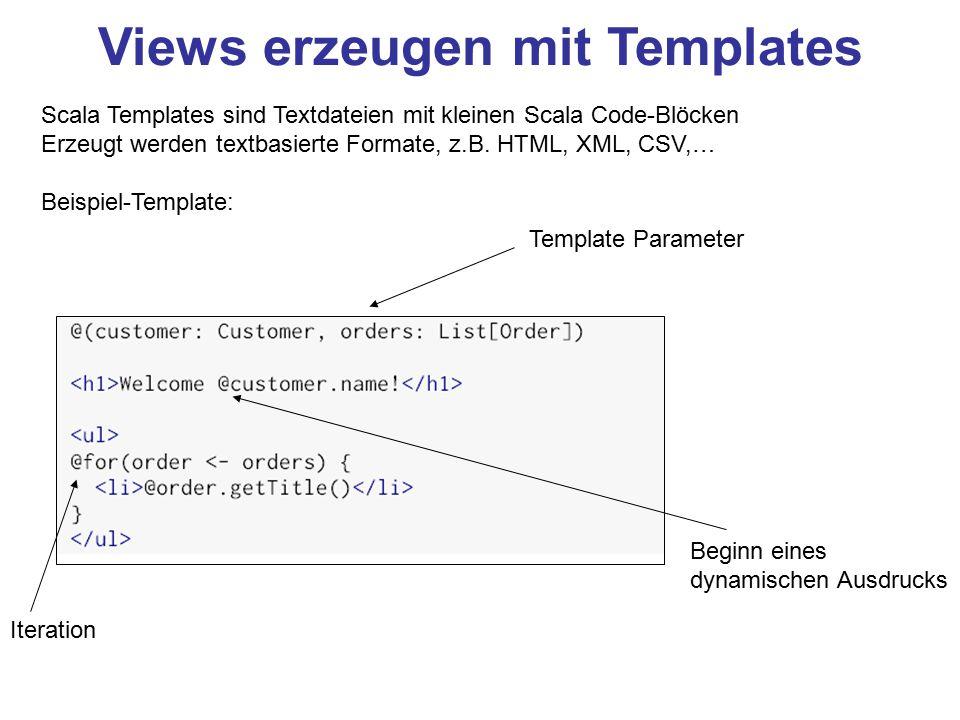 Views erzeugen mit Templates Scala Templates sind Textdateien mit kleinen Scala Code-Blöcken Erzeugt werden textbasierte Formate, z.B. HTML, XML, CSV,