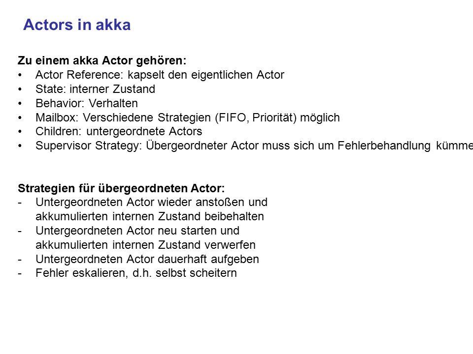 Actors in akka Zu einem akka Actor gehören: Actor Reference: kapselt den eigentlichen Actor State: interner Zustand Behavior: Verhalten Mailbox: Versc