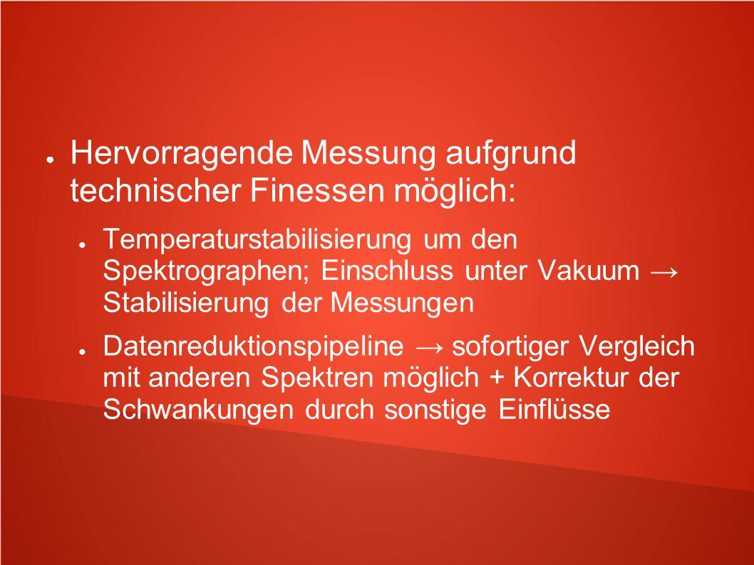 ● Hervorragende Messung aufgrund technischer Finessen möglich: ● Temperaturstabilisierung um den Spektrographen; Einschluss unter Vakuum → Stabilisier