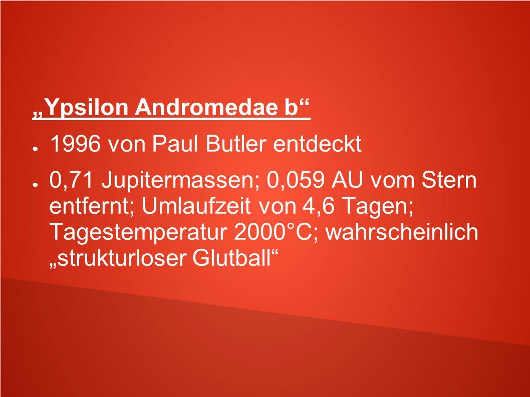 """""""Ypsilon Andromedae b"""" ● 1996 von Paul Butler entdeckt ● 0,71 Jupitermassen; 0,059 AU vom Stern entfernt; Umlaufzeit von 4,6 Tagen; Tagestemperatur 20"""